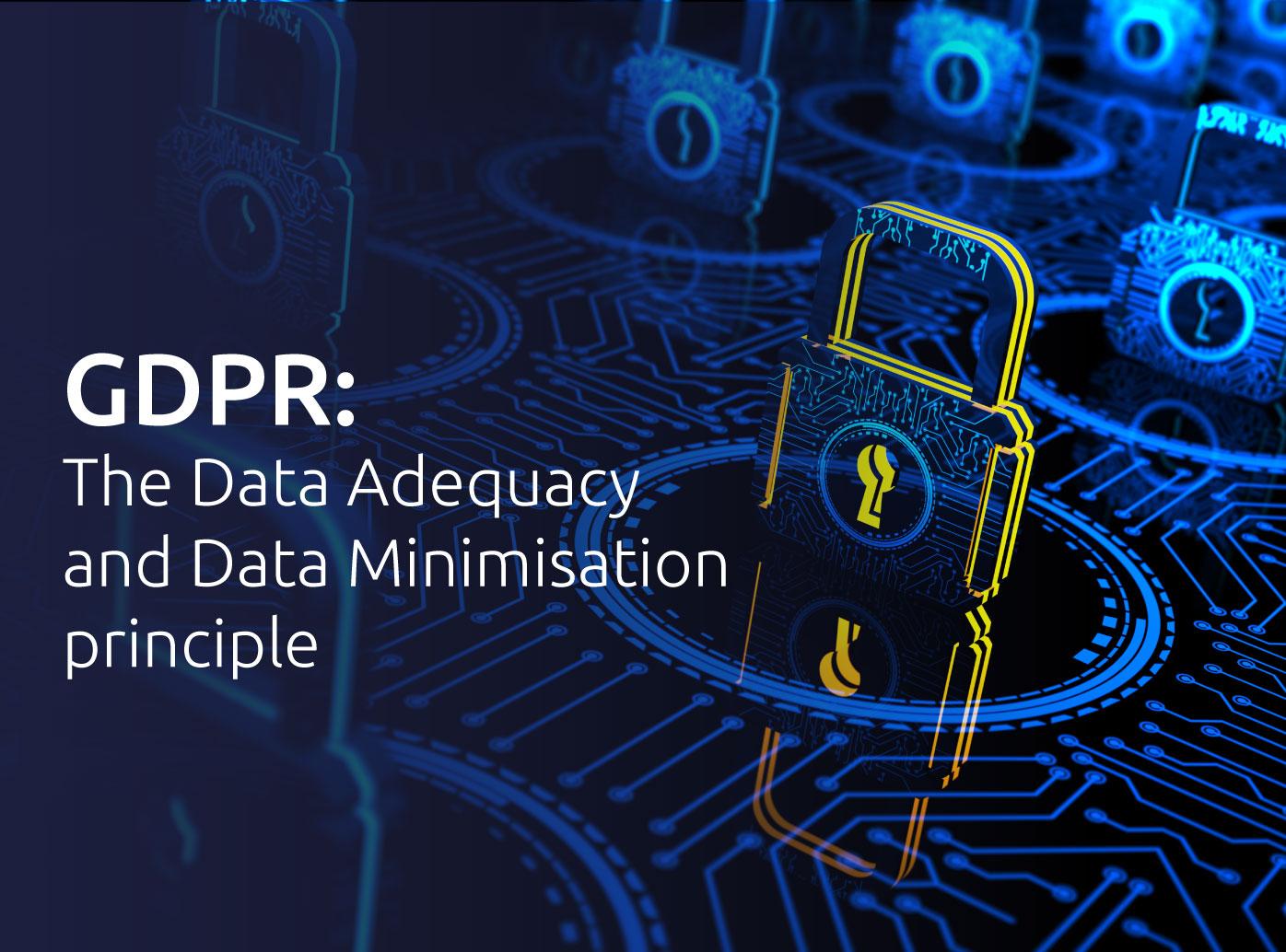 GDPR: the Data Adequacy and Data Minimisation principle